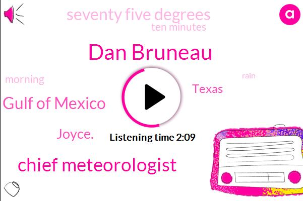Dan Bruneau,Chief Meteorologist,Gulf Of Mexico,Joyce.,Texas,Seventy Five Degrees,Ten Minutes
