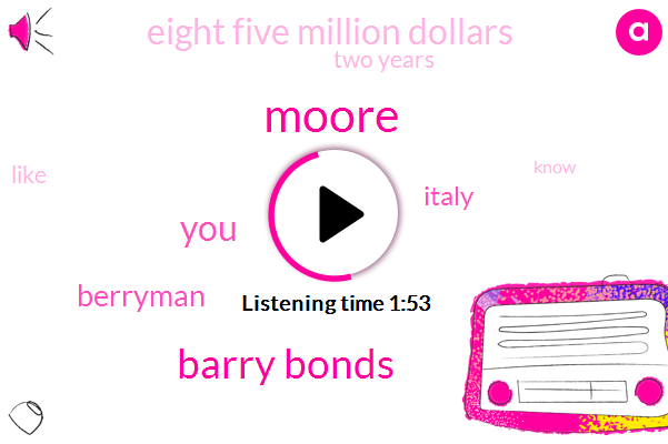 Moore,Barry Bonds,Berryman,Italy,Eight Five Million Dollars,Two Years