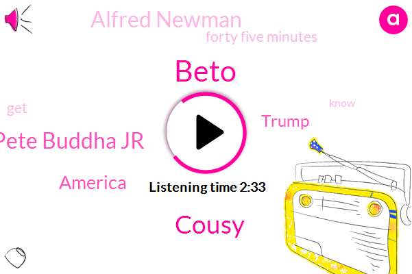 Beto,Cousy,Pete Buddha Jr,America,Donald Trump,Alfred Newman,Forty Five Minutes