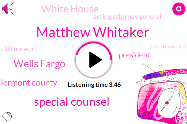 Matthew Whitaker,Special Counsel,Wells Fargo,Clermont County,President Trump,White House,Acting Attorney General,Bill Brewer,Office House Judiciary Committee,House Judiciary Committee,Representative Jerrold Nadler,Robert Ley,ABC,Department Of Justice Department,Robert Mueller,United States,Stephanie Ramos
