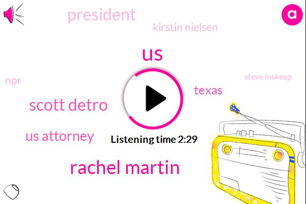 Rachel Martin,United States,Scott Detro,Us Attorney,Texas,President Trump,Kirstin Nielsen,NPR,Steve Inskeep,Mexico,Attorney,Kelly,Ryan Patrick