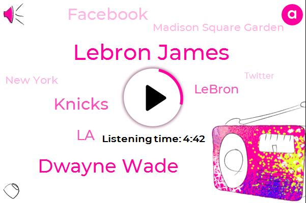 Lebron James,Dwayne Wade,Knicks,LA,Lebron,Facebook,Madison Square Garden,New York,Twitter,NBA,Yankees,Cleveland,Celtics,Harry,Lakers,Thirty Three Year,Three Minutes,Billion Years,Four Year