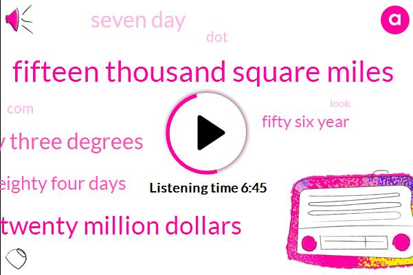 Fifteen Thousand Square Miles,Twenty Million Dollars,Twenty Three Degrees,Eighty Four Days,Fifty Six Year,Seven Day