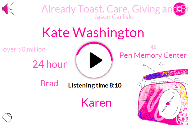 Kate Washington,Karen,24 Hour,Brad,Pen Memory Center,Already Toast. Care, Giving And Burn Out In America,Jason Carlisle,Over 50 Million,42,Aarp,Durham, North Carolina,America,Trace,More Than Four Months,44,Kate,Problem Of Alzheimers,Tens Of Millions,About 15 Months Ago,Five