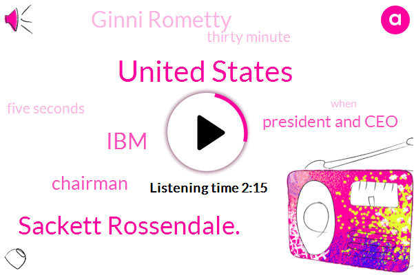 United States,Sackett Rossendale.,IBM,Chairman,President And Ceo,Ginni Rometty,Bloomberg,Thirty Minute,Five Seconds