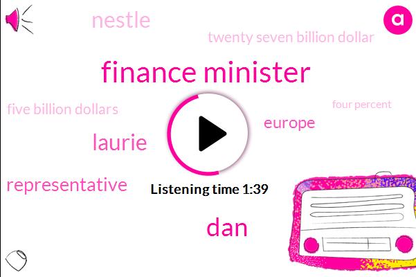 Finance Minister,DAN,Laurie,Representative,Europe,Nestle,Twenty Seven Billion Dollar,Five Billion Dollars,Four Percent