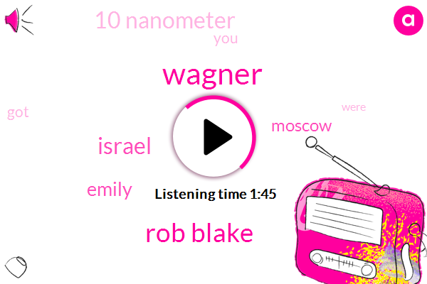 Wagner,Rob Blake,Israel,Emily,Moscow,10 Nanometer