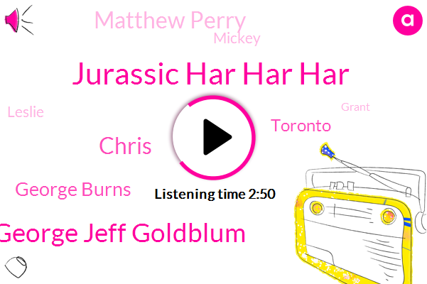 Jurassic Har Har Har,Joel George Jeff Goldblum,Chris,George Burns,Toronto,Matthew Perry,Mickey,Doug,Leslie,Grant,Thomas Leadin,Andrew,One Dollars,Nine Months