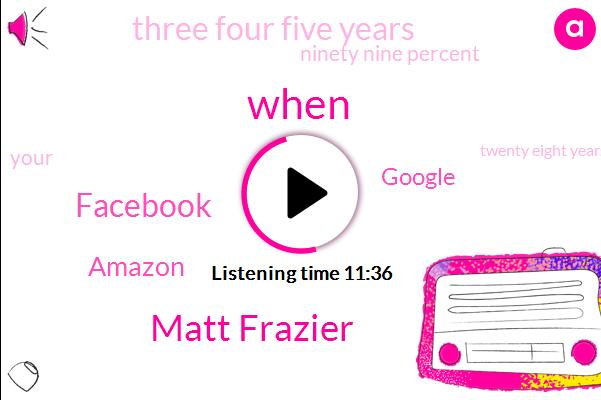 Matt Frazier,Facebook,Amazon,Google,Three Four Five Years,Ninety Nine Percent,Twenty Eight Years