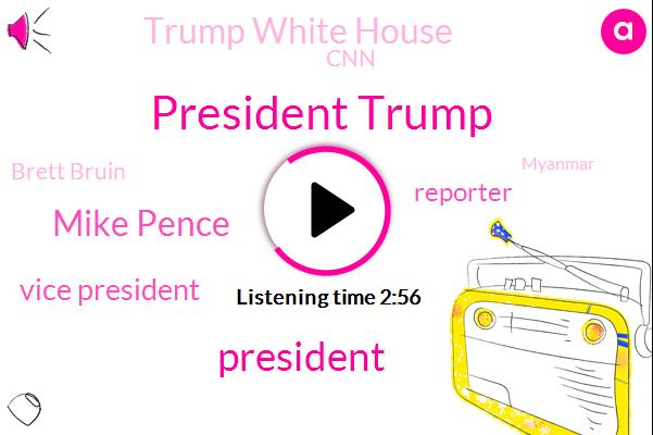 President Trump,Mike Pence,Vice President,Reporter,Trump White House,CNN,Brett Bruin,Myanmar,Reuters,Suci,White House,Jim Acosta,National Security Council,England,Barack Obama,Kellyanne Conway,Fox News,Prime Minister,America