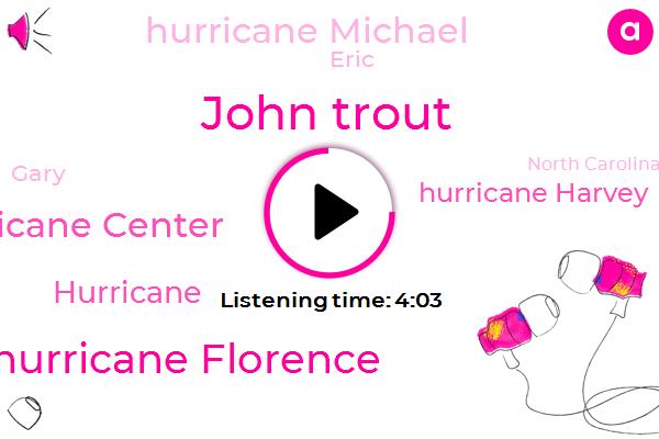 John Trout,Hurricane Florence,National Hurricane Center,Hurricane,Hurricane Harvey,Hurricane Michael,Eric,Gary,North Carolina,Senator,Georgia,Fifty Five Minutes,Twenty Four Hours,Two Hours,Six Feet