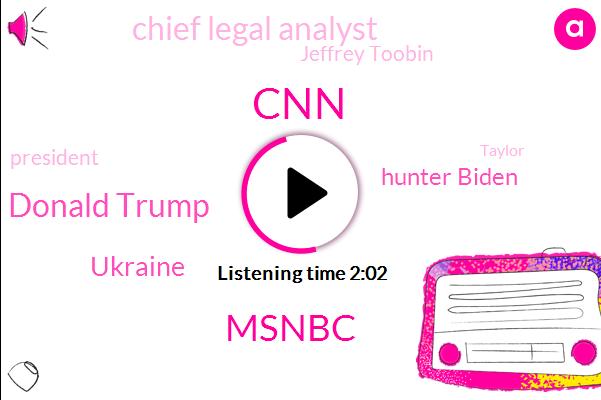 CNN,Msnbc,Donald Trump,Ukraine,Hunter Biden,Chief Legal Analyst,Jeffrey Toobin,President Trump,Taylor,Cheryl,Giuliani