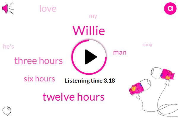 Willie,Twelve Hours,Three Hours,Six Hours