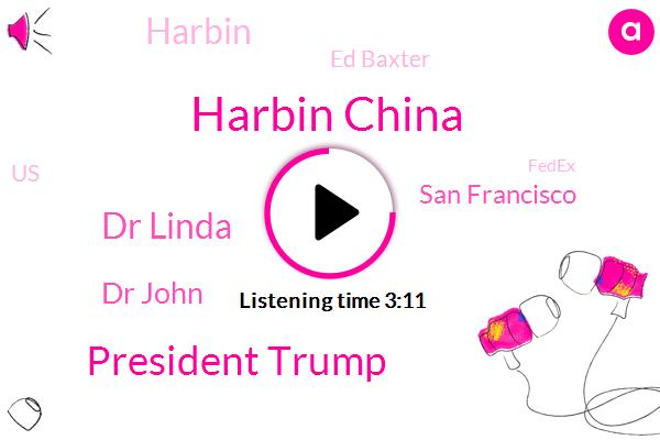 Harbin China,President Trump,Dr Linda,Bloomberg,Dr John,San Francisco,Harbin,Ed Baxter,United States,Fedex,Beijing,CEO,New York,Ford,Founder