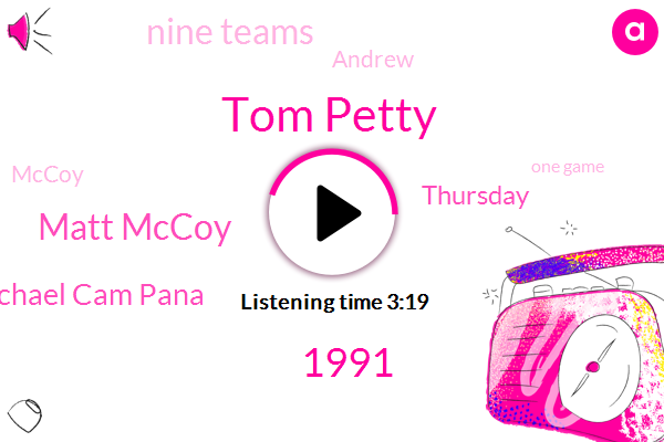 Tom Petty,1991,Matt Mccoy,Michael Cam Pana,Thursday,Nine Teams,Andrew,Mccoy,ABC,One Game,Yesterday,Today,Michael,Four Teams,First Two Rounds,Tonight,TVN,Pac 12,Tomorrow,16