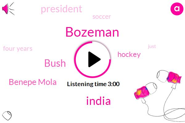 Bozeman,India,Bush,Benepe Mola,Hockey,President Trump,Soccer,Four Years