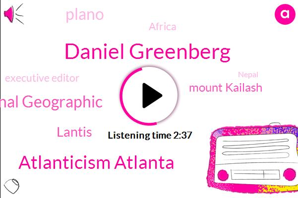 Daniel Greenberg,Atlanticism Atlanta,National Geographic,Lantis,Mount Kailash,Plano,Africa,Executive Editor,Nepal,BEN,Editor,Jason