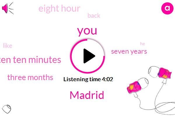 Madrid,Ten Ten Minutes,Three Months,Seven Years,Eight Hour