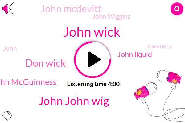 John Wick,John John Wig,Don Wick,John Mcguinness,John Liquid,John Mcdevitt,John Wiggins,Halle Berry,Taylor,Babo Riley,Murder,Winston,Somalia,Michael Nyquist,One Hand