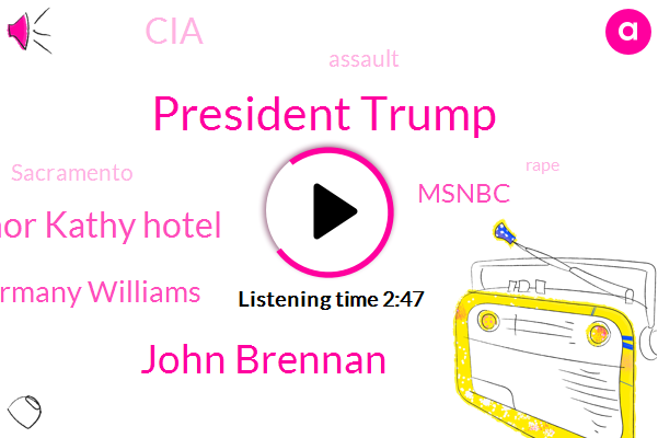 President Trump,John Brennan,Lieutenant Governor Kathy Hotel,Germany Williams,Msnbc,CIA,Assault,Sacramento,Rape,Director,Seventy Six Degrees,One Hundred Degrees,Eighty Percent,Eight Percent,Five Years