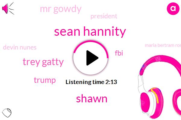 Sean Hannity,Shawn,Trey Gatty,Donald Trump,FBI,Mr Gowdy,President Trump,Devin Nunes,Maria Bertram Romo,Inflammation,Mr Gatty