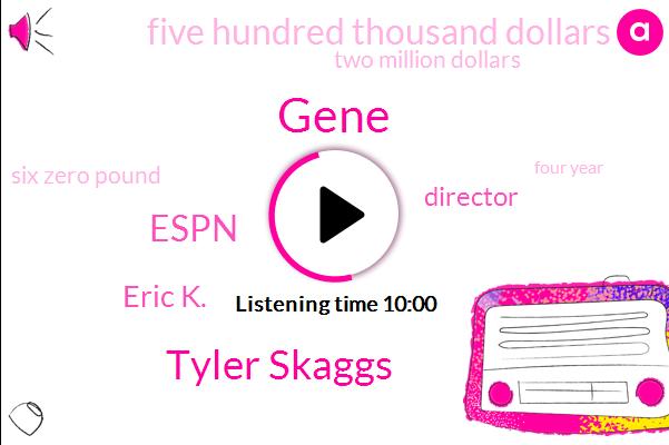 Gene,Tyler Skaggs,Espn,Eric K.,Director,Five Hundred Thousand Dollars,Two Million Dollars,Six Zero Pound,Four Year