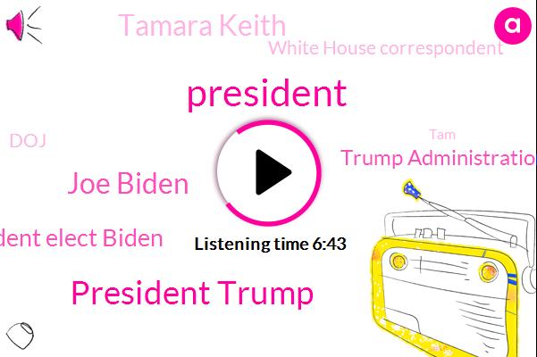 President Trump,Joe Biden,President Elect Biden,Trump Administration,Tamara Keith,White House Correspondent,DOJ,TAM,Secretary,Senate,NPR,Official,Department Of Justice,Supreme Court,Peter,Congress