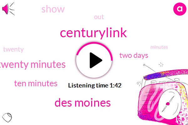 Centurylink,Des Moines,Twenty Minutes,Ten Minutes,Two Days