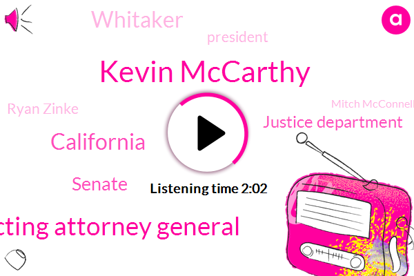 Kevin Mccarthy,Acting Attorney General,Senate,California,Justice Department,Whitaker,President Trump,Ryan Zinke,Mitch Mcconnell,Bill,Jim Jordan,Secretary,Chico,Greg Clugston,Wally Hindes,Compaq,White House,Congress