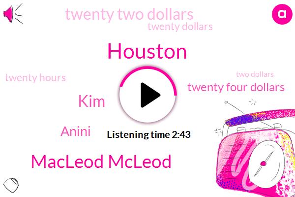 Houston,Macleod Mcleod,KIM,Anini,Twenty Four Dollars,Twenty Two Dollars,Twenty Dollars,Twenty Hours,Two Dollars