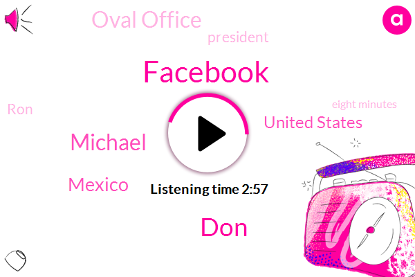 Facebook,DON,Michael,Mexico,United States,Oval Office,President Trump,RON,Eight Minutes,Forty Percent,Eight Minute,Eight-Minute