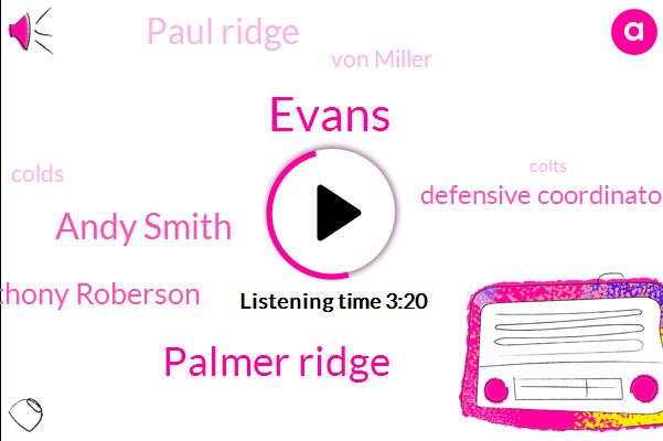 Evans,Palmer Ridge,Andy Smith,Anthony Roberson,Defensive Coordinator,Paul Ridge,Von Miller,Colds,Colts,Rafe,Pueblo South,Paula Regicide,Paul,Ryan,Rich,Seventy Five Yards,Forty Five Yards,Fifty Five Yard