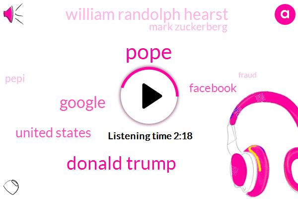 Pope,Donald Trump,Google,United States,Facebook,William Randolph Hearst,Mark Zuckerberg,Pepi,Fraud,Wikipedia,Larry,Forty Five Percent