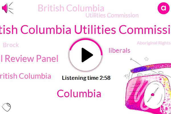 British Columbia Utilities Commission,Columbia,Environmental Review Panel,Water Governance University Of British Columbia,Liberals,British Columbia,Utilities Commission,Brock,Aboriginal Rights,Utilities Commission.,Peace River Valley,Labrador,B. C
