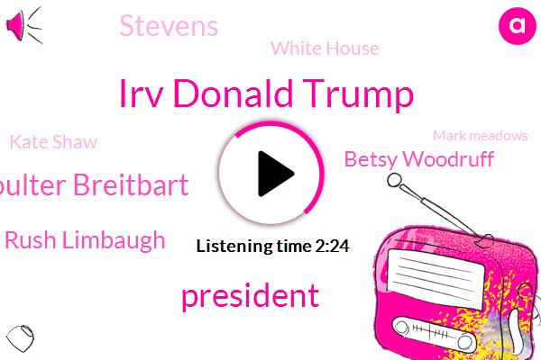 Irv Donald Trump,President Trump,Coulter Breitbart,Rush Limbaugh,Betsy Woodruff,Stevens,White House,Chris,Kate Shaw,Mark Meadows,Barack Obama,Fox News,Jim Jordan,Senate,New York Times,Kurt,FOX,Senior Adviser