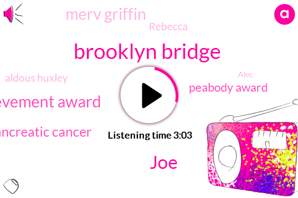 Brooklyn Bridge,JOE,Lifetime Achievement Award,Pancreatic Cancer,Peabody Award,Merv Griffin,Rebecca,Aldous Huxley,Alec,Trebek,Alex
