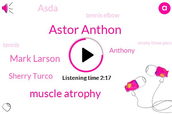 Astor Anthon,Muscle Atrophy,Mark Larson,Sherry Turco,Anthony,Asda,Tennis Elbow,Tennis,Ninety Three Percent,Twenty Kilometer,Two Minutes