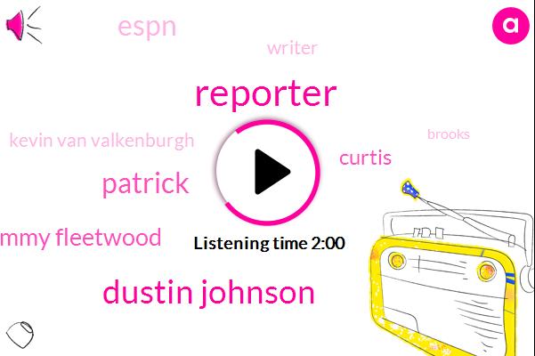 Reporter,Dustin Johnson,Patrick,Tommy Fleetwood,Curtis,Espn,Writer,Kevin Van Valkenburgh,Brooks,Ben Hogan