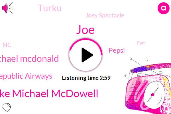 JOE,Mike Michael Mcdowell,Michael Mcdonald,Republic Airways,Pepsi,Turku,Joey Spectacle,NC,PAM,Riley,Terry Blue,Ruth Chris Liberty,Ammos,Harry,Thirty Second,Twenty Second