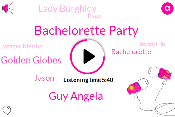 Bachelorette Party,Guy Angela,Golden Globes,Jason,Bachelorette,Lady Burghley,Ryan,Yeager Meister,Beverly Hills,Batting.,Stanford,LEE,KIM