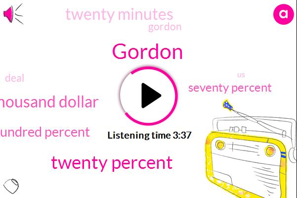 Gordon,Twenty Percent,Twenty Five Twenty Five Thousand Dollar,One Hundred Percent,Seventy Percent,Twenty Minutes