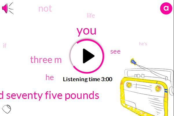 One Hundred Seventy Five Pounds,Three M
