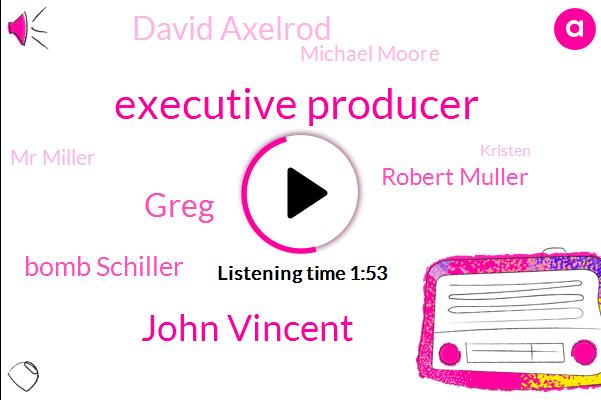 Executive Producer,John Vincent,Greg,Bomb Schiller,Robert Muller,David Axelrod,Michael Moore,Mr Miller,Kristen,Official,Bill Wilder,Barack Obama