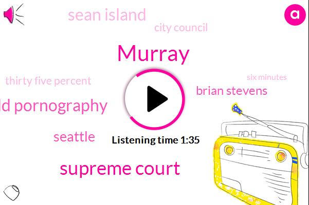 Murray,Supreme Court,Child Pornography,Seattle,Brian Stevens,Sean Island,City Council,Komo,Thirty Five Percent,Six Minutes