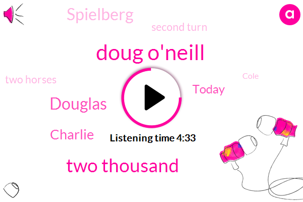Doug O'neill,Two Thousand,Douglas,Charlie,Today,Spielberg,Second Turn,Two Horses,Cole,B Lewis,This Morning,First Round,December Twenty Six,First Time,Each,Doug,Sixteen Distance,Sixteen Kentucky,Day One