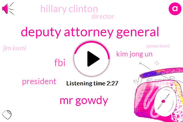 Deputy Attorney General,Mr Gowdy,FBI,President Trump,Kim Jong Un,Hillary Clinton,Director,Jim Komi,James Komi,Russia,Attorney,Sean Hannity,Peter,Andrew Mccabe