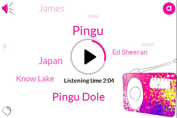 Pingu,Pingu Dole,Japan,Know Lake,Ed Sheeran,James