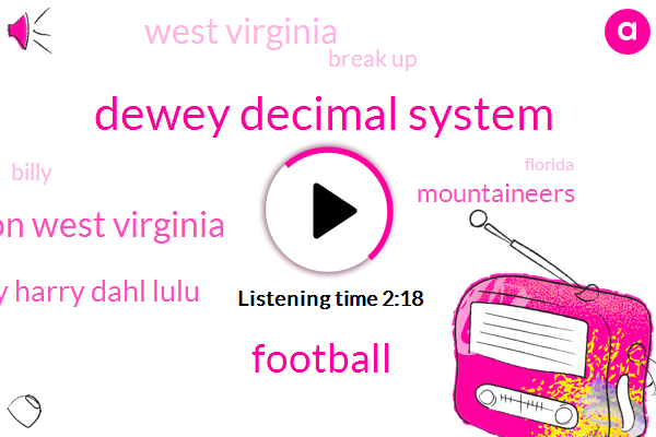 Dewey Decimal System,Football,Charleston West Virginia,Henry Harry Dahl Lulu,Mountaineers,West Virginia,Break Up,Billy,Florida,Cleveland,Lima,Miers,Eight Five Five Two Four Two Seven Two Eight Five Henry,Twenty Five Bit