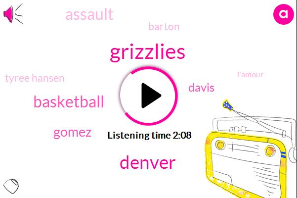 Grizzlies,Denver,Gomez,Basketball,Davis,Assault,Barton,Tyree Hansen,L'amour,Tyree Gavin,Rick,Barton Barton,MAC,Denver Nuggets,Fourteen Seconds,Thirty Seconds,Five Seconds