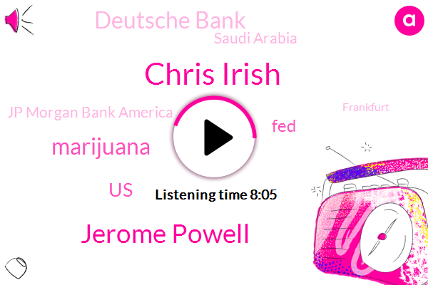 Chris Irish,Jerome Powell,Marijuana,United States,FED,Deutsche Bank,Saudi Arabia,Jp Morgan Bank America,Frankfurt,Opec,FDA,California,Canada,Matt,Wells Fargo